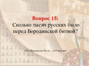 Вопрос 15: Сколько тысяч русских было перед Бородинской битвой? 150 (Французо