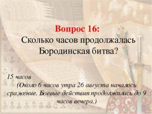 Вопрос 16: Сколько часов продолжалась Бородинская битва? 15 часов (Около 6 ча