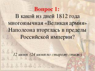 Вопрос 1: В какой из дней 1812 года многоязычная «Великая армия» Наполеона вт