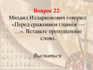 Вопрос 22: Михаил Илларионович говорил: «Перед сражением главное — …». Вставь