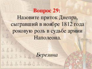Вопрос 29: Назовите приток Днепра, сыгравший в ноябре 1812 года роковую роль