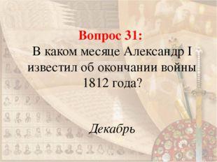 Вопрос 31: В каком месяце Александр I известил об окончании войны 1812 года?