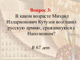 Вопрос 3: В каком возрасте Михаил Илларионович Кутузов возглавил русскую арми