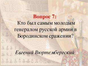 Вопрос 7: Кто был самым молодым генералом русской армии в Бородинском сражени
