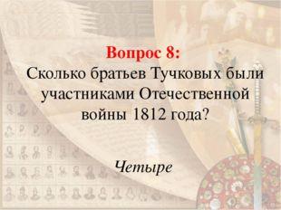 Вопрос 8: Сколько братьев Тучковых были участниками Отечественной войны 1812