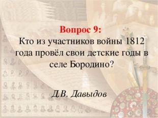 Вопрос 9: Кто из участников войны 1812 года провёл свои детские годы в селе Б