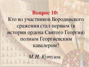 Вопрос 10: Кто из участников Бородинского сражения стал первым (в истории орд