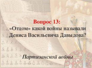Вопрос 13: «Отцом» какой войны называли Дениса Васильевича Давыдова? Партизан
