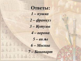 Ответы: 1 – пушка 2 – француз 3 – Кутузов 4 – ворона 5 – вилы 6 – Москва 7 –