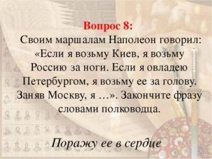 Вопрос 8: Своим маршалам Наполеон говорил: «Если я возьму Киев, я возьму Росс