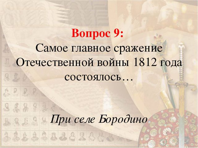 Вопрос 9: Самое главное сражение Отечественной войны 1812 года состоялось… Пр...