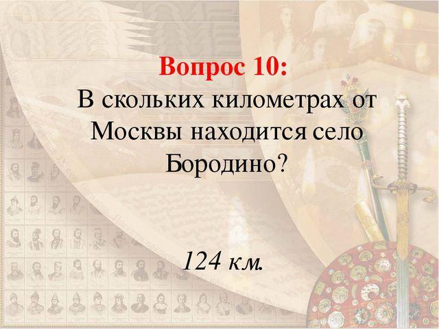 Вопрос 10: В скольких километрах от Москвы находится село Бородино? 124 км.