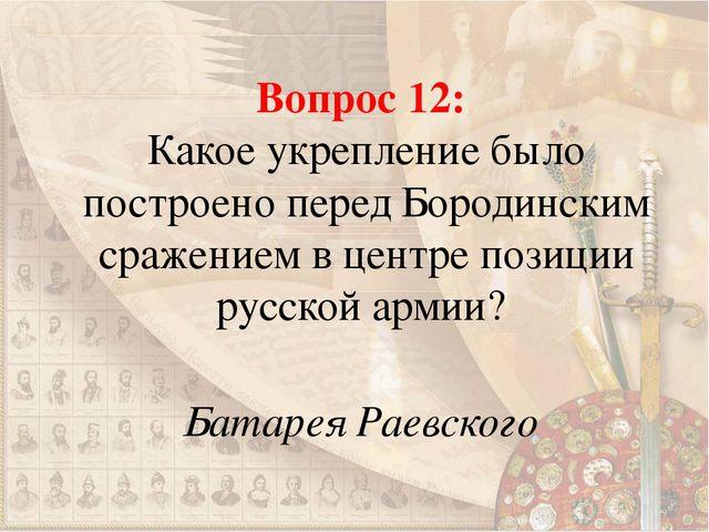 Вопрос 12: Какое укрепление было построено перед Бородинским сражением в цент...