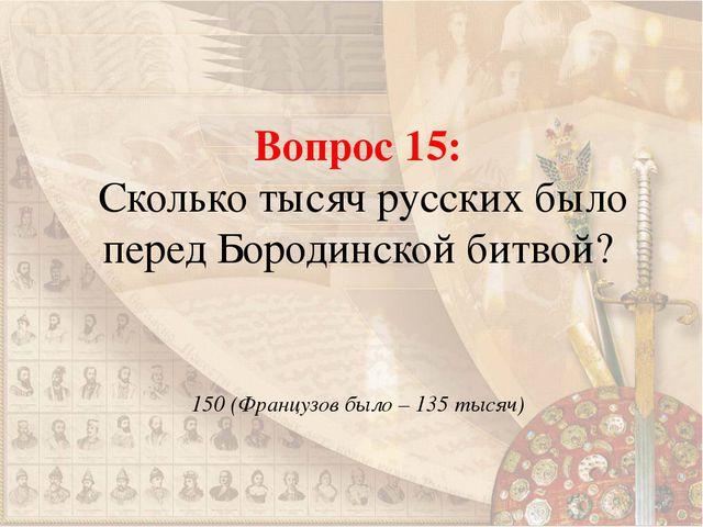 Вопрос 15: Сколько тысяч русских было перед Бородинской битвой? 150 (Французо...