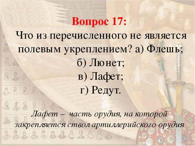 Вопрос 17: Что из перечисленного не является полевым укреплением? а) Флешь; б...