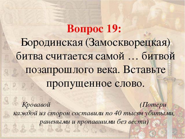 Вопрос 19: Бородинская (Замоскворецкая) битва считается самой … битвой позапр...