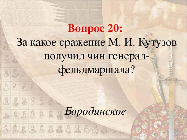 Вопрос 20: За какое сражение М. И. Кутузов получил чин генерал-фельдмаршала?...