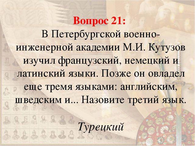 Вопрос 21: В Петербургской военно-инженерной академии М.И. Кутузов изучил фра...