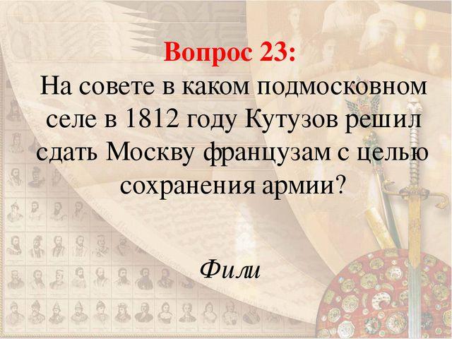 Вопрос 23: На совете в каком подмосковном селе в 1812 году Кутузов решил сдат...