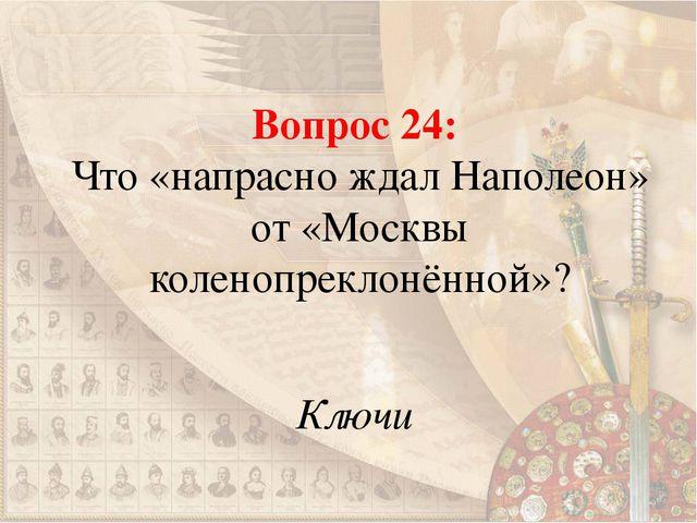 Вопрос 24: Что «напрасно ждал Наполеон» от «Москвы коленопреклонённой»? Ключи