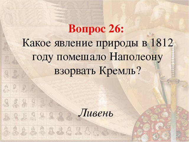 Вопрос 26: Какое явление природы в 1812 году помешало Наполеону взорвать Крем...