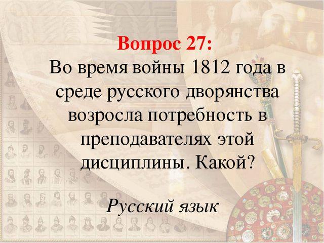 Вопрос 27: Во время войны 1812 года в среде русского дворянства возросла потр...