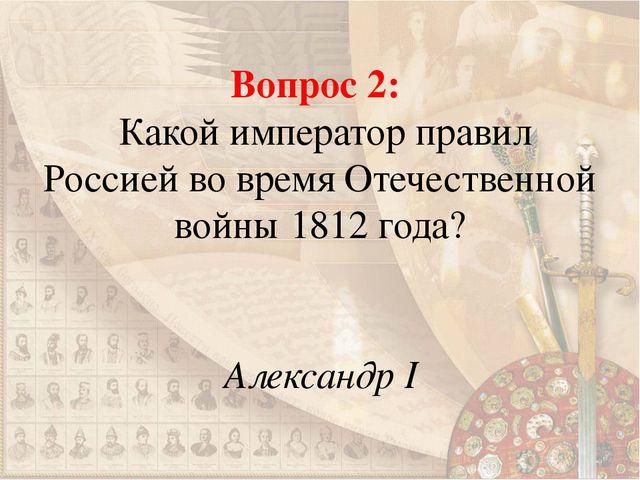 Вопрос 2: Какой император правил Россией во время Отечественной войны 1812 го...