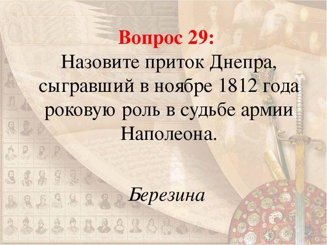 Вопрос 29: Назовите приток Днепра, сыгравший в ноябре 1812 года роковую роль...