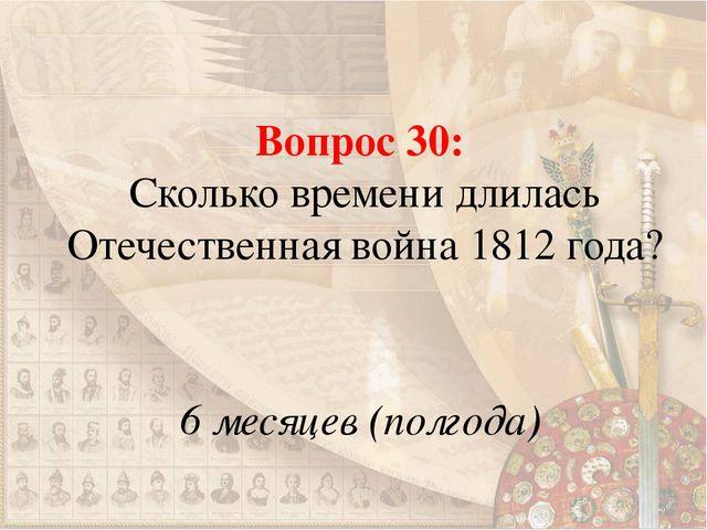 Вопрос 30: Сколько времени длилась Отечественная война 1812 года? 6 месяцев (...