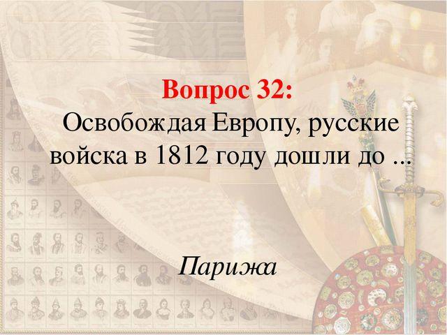 Вопрос 32: Освобождая Европу, русские войска в 1812 году дошли до ... Парижа