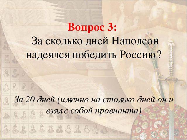 Вопрос 3: За сколько дней Наполеон надеялся победить Россию? За 20 дней (имен...