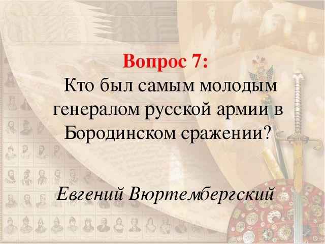 Вопрос 7: Кто был самым молодым генералом русской армии в Бородинском сражени...