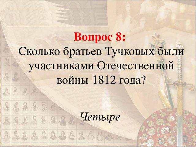 Вопрос 8: Сколько братьев Тучковых были участниками Отечественной войны 1812...