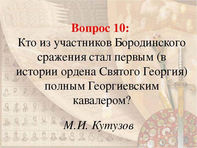 Вопрос 10: Кто из участников Бородинского сражения стал первым (в истории орд...