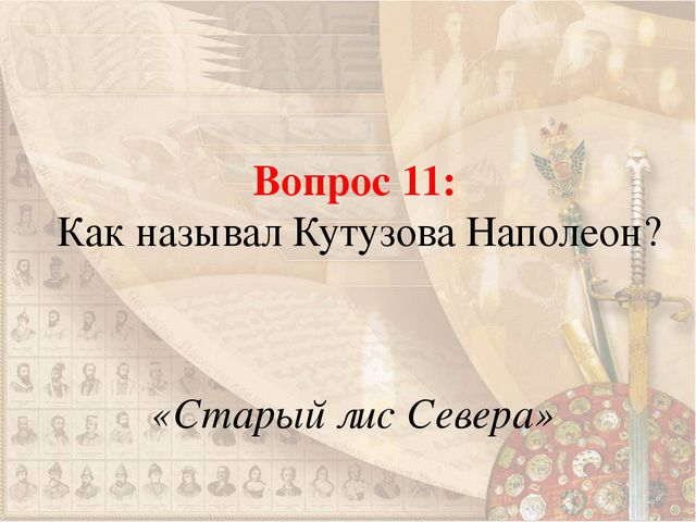 Вопрос 11: Как называл Кутузова Наполеон? «Старый лис Севера»