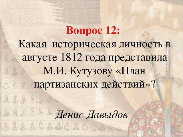 Вопрос 12: Какая историческая личность в августе 1812 года представила М.И. К...
