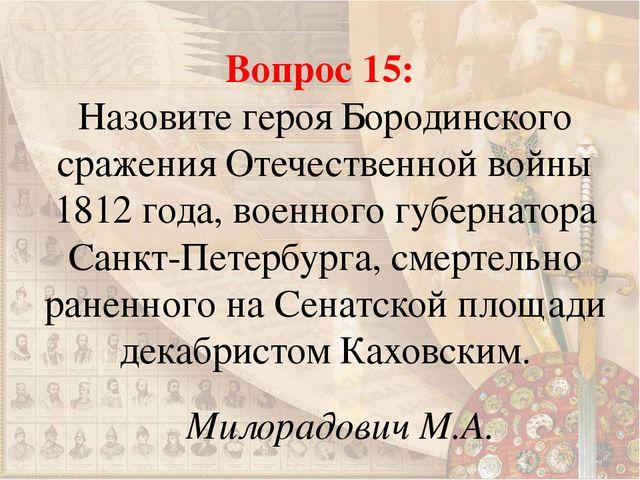 Вопрос 15: Назовите героя Бородинского сражения Отечественной войны 1812 года...