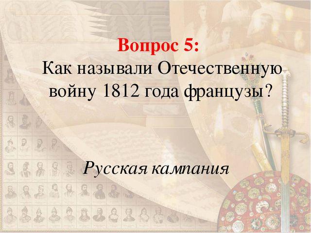 Вопрос 5: Как называли Отечественную войну 1812 года французы? Русская кампания