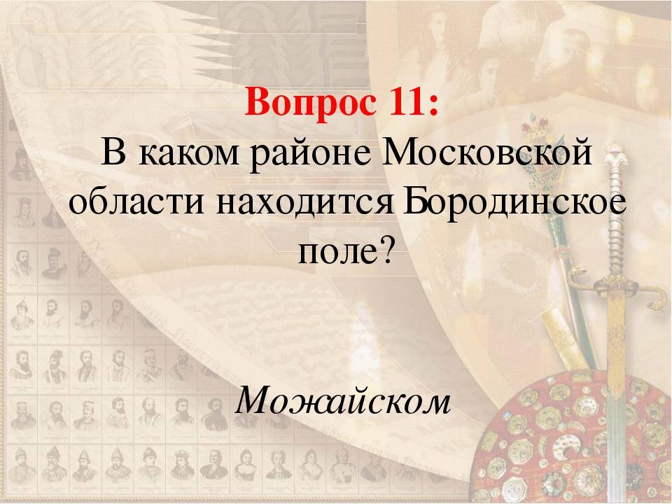 Вопрос 11: В каком районе Московской области находится Бородинское поле? Можа...