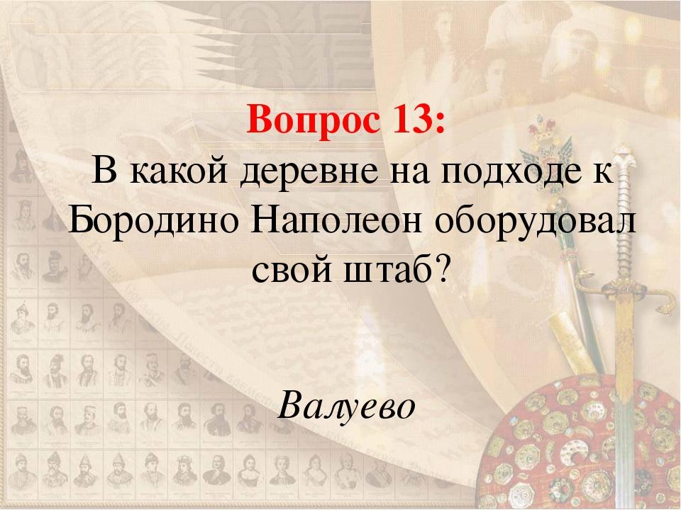 Вопрос 13: В какой деревне на подходе к Бородино Наполеон оборудовал свой шта...