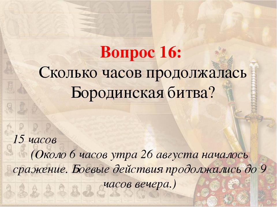 Вопрос 16: Сколько часов продолжалась Бородинская битва? 15 часов (Около 6 ча...