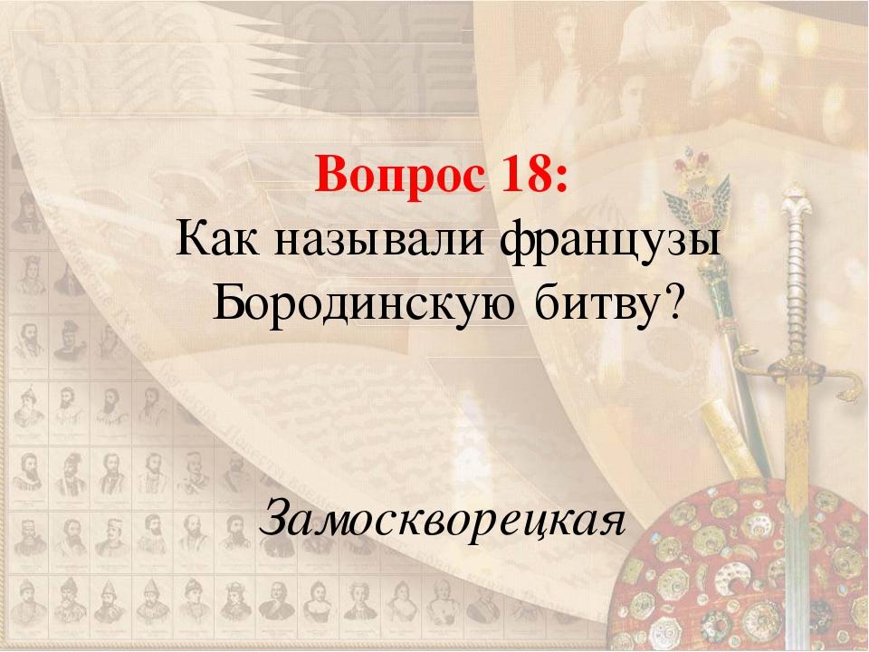 Вопрос 18: Как называли французы Бородинскую битву? Замоскворецкая