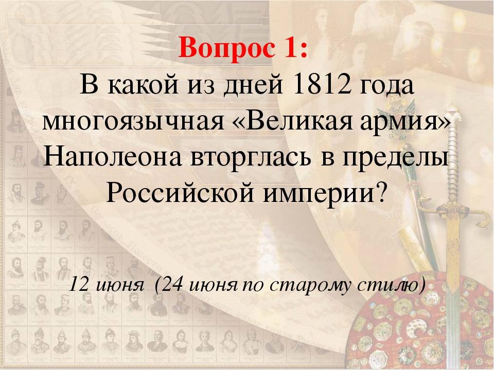 Вопрос 1: В какой из дней 1812 года многоязычная «Великая армия» Наполеона вт...