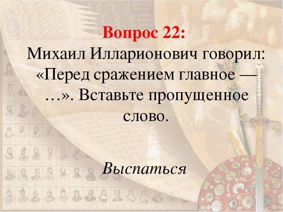 Вопрос 22: Михаил Илларионович говорил: «Перед сражением главное — …». Вставь...