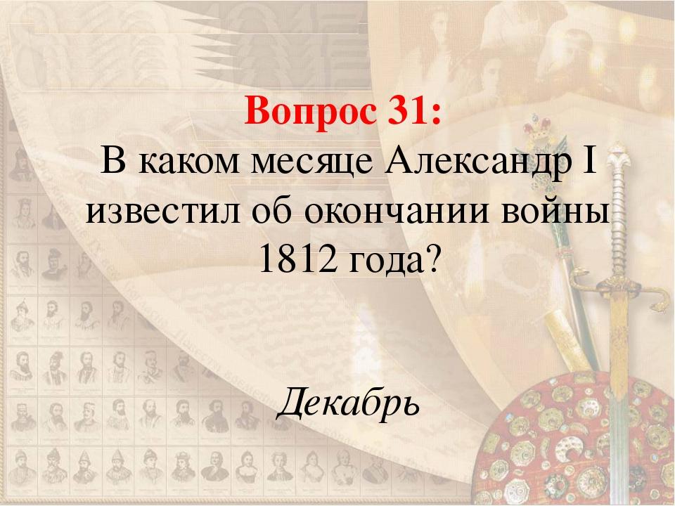 Вопрос 31: В каком месяце Александр I известил об окончании войны 1812 года?...