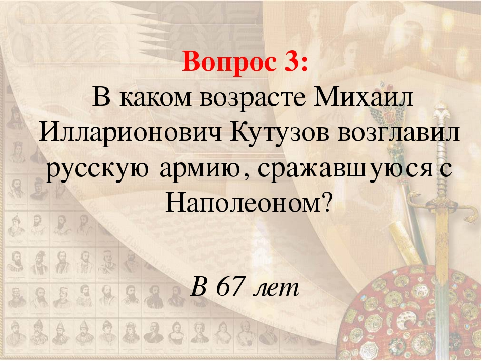Вопрос 3: В каком возрасте Михаил Илларионович Кутузов возглавил русскую арми...