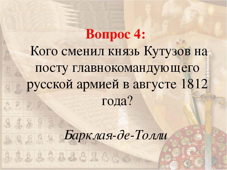 Вопрос 4: Кого сменил князь Кутузов на посту главнокомандующего русской армие...