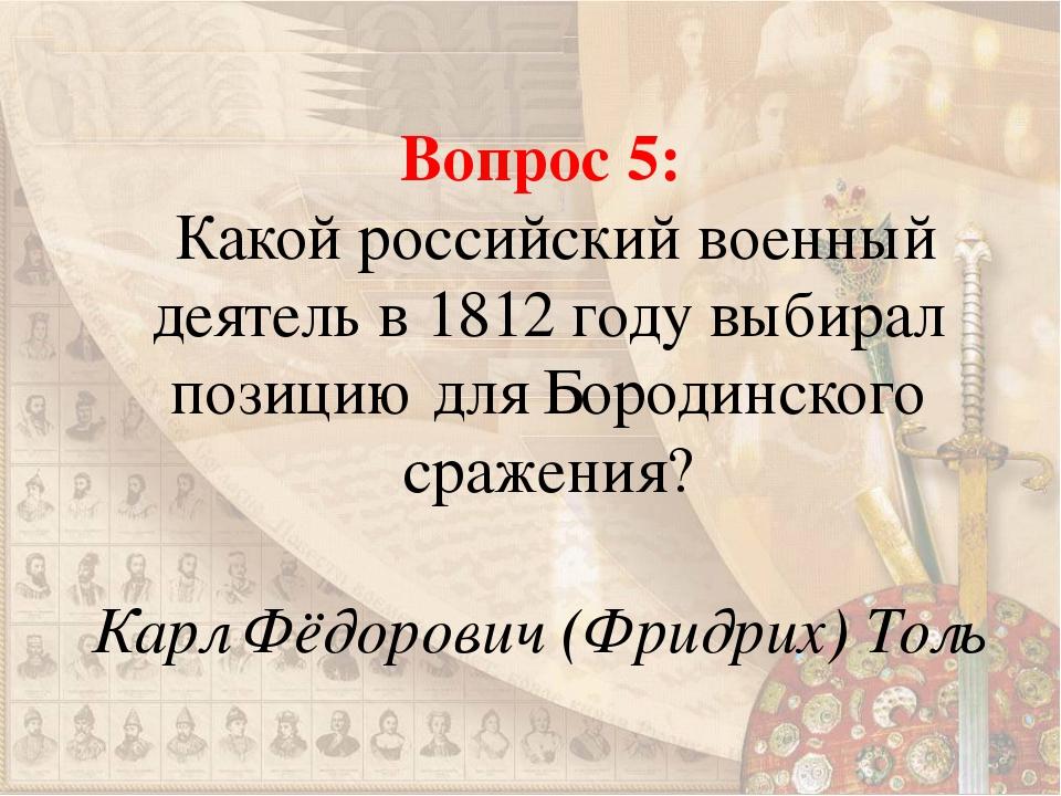 Вопрос 5: Какой российский военный деятель в 1812 году выбирал позицию для Бо...