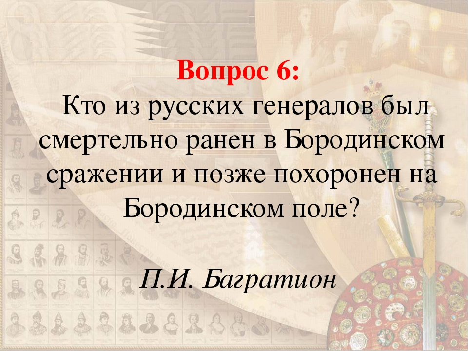 Вопрос 6: Кто из русских генералов был смертельно ранен в Бородинском сражени...