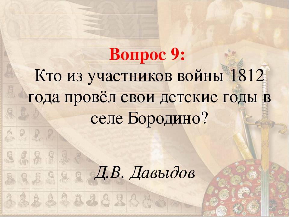 Вопрос 9: Кто из участников войны 1812 года провёл свои детские годы в селе Б...